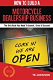 How To Build A Motorcycle Dealership Business (Special Edition): The Only Book You Need To Launch, Grow & Succeed