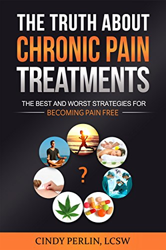 The Truth About Chronic Pain Treatments: The Best and Worst Strategies for Becoming Pain Free (Best Marijuana For Chronic Pain)