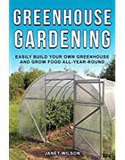 Greenhouse Gardening: Easily Build Your Own Greenhouse and Grow Food All-Year-Round