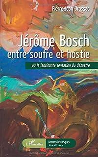 Jérôme Bosch entre soufre et hostie ou La lancinante tentation du désastre, Brassac, Pierre-Jean