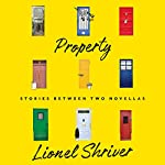 Property: Stories Between Two Novellas | Lionel Shriver
