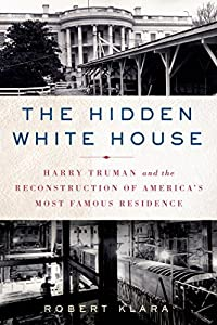 The Hidden White House: Harry Truman and the Reconstruction of America's Most Famous Residence by Robert Klara (2014-10-21)