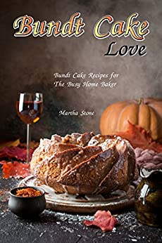 Bundt Cake Love: Bundt Cake Recipes for The Busy Home Baker by [Stone, Martha]
