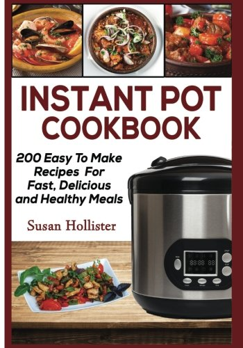 Instant Pot Cookbook: 200 Easy To Make Recipes For Fast, Delicious and Healthy Meals (Quick & Easy Instant Pot Pressure Cooker Cookbook Recipes For Breakfast, Lunch, Dinner, Appetizers and Desserts) by Susan Hollister