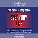 Confidence in Conflict for Everyday Life: Proven Strategies for Conflict Resolution and Communicating under Pressure | Kathy Mangold