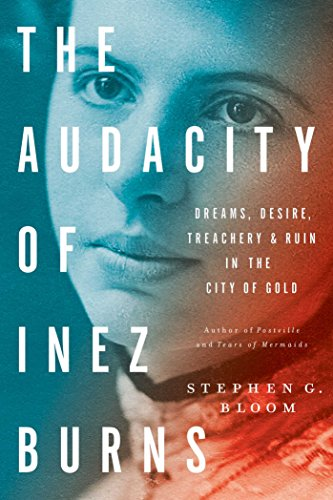 The Audacity of Inez Burns: Dreams, Desire, Treachery & Ruin in the City of Gold by [Bloom, Stephen G.]