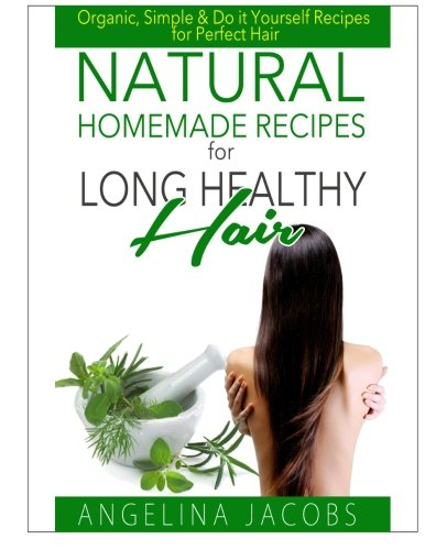 Natural Homemade Recipes for Long Healthy Hair: Organic, Simple & Do it Yourself Recipes for Perfect Hair