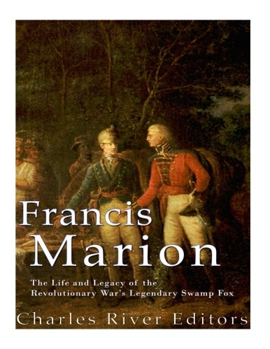 Francis Marion: The Life and Legacy of the Revolutionary War's Legendary Swamp Fox