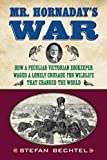 Mr. Hornaday's War: How a Peculiar Victorian