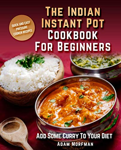 The Indian Instant Pot Cookbook For Beginners: Quick And Easy Pressure Cooker Recipes. Add Some Curry To Your Diet. (Best Indian Cookbook For Beginners)