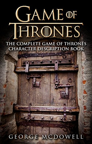 Game Of Thrones: The Complete Game Of Thrones Character Description Guide (Game of Thrones Books) (Game Of Thrones Fire And Ice Theory)