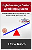 High-Leverage Casino Gambling Systems: How to Play Like a Minnow and Score Like a Whale on Your Next Casino Visit, Drew Kasch, 1478107790