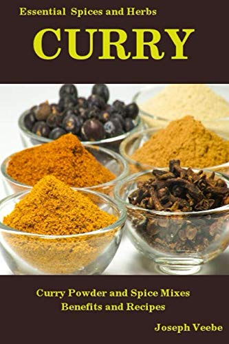 CURRY: Curry Powder and Spice Mixes, Health Benefits and Recipes (Essential Spices and Herbs)
