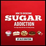 Sugar Addiction: Your Sugar Detox Diet Plan on How to Overcome Sugar Addiction Fast and Feel Amazing  | Alex Grayson