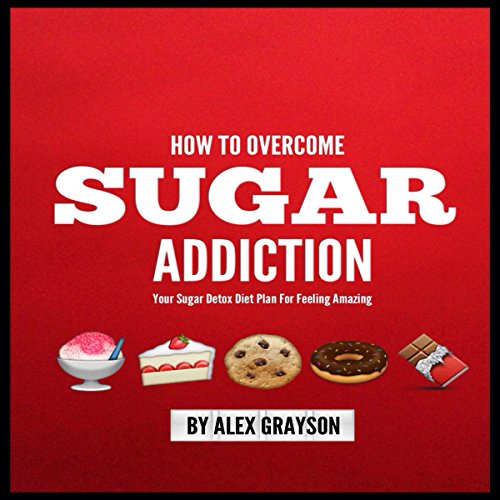 Sugar Addiction: Your Sugar Detox Diet Plan on How to Overcome Sugar Addiction Fast and Feel Amazing