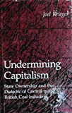 Undermining Capitalism : State Ownership and the Dialectic of Control in the British Coal Industry; Princeton Legacy Library, Krieger, Joel, 0691076626
