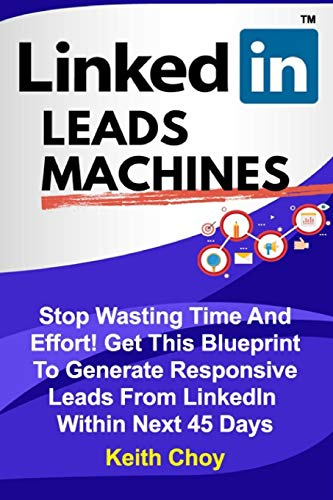 LinkedIn Leads Machines - Large Print Edition: Stop Wasting Time And Effort! Get This Blueprint To Generate Responsive Leads From LinkedIn Within 45 Days Keith Choy
