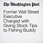 Former Wall Street Executive Charged with Giving Stock Tips to Fishing Buddy | Renae Merle
