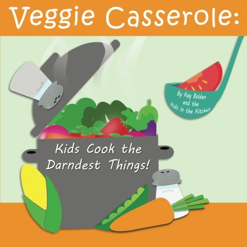 Veggie Casserole: Kids Cook the Darndest Things! by Kay Bolden
