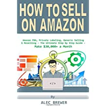 How to Sell on Amazon: Amazon FBA, Private Labeling, Generic Selling & Reselling - The Ultimate Step by Step Guide - Make $30,000+ a Month