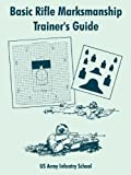 Basic Rifle Marksmanship Trainer's Guide, US Army Infantry School, 1410106918