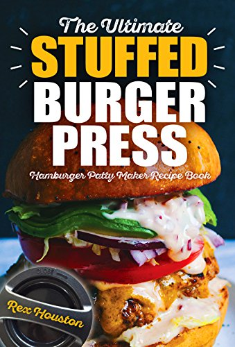 The Ultimate Stuffed Burger Press Hamburger Patty Maker Recipe Book: Cookbook Guide for Express Home, Grilling, Camping, Sports Events or Tailgating, Non Kitchen Crafted Sliders (Stuffed Burgers) by Rex Houston