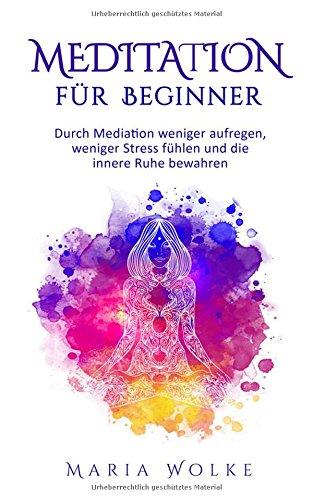 Meditation für Beginner: Durch Mediation weniger aufregen, weniger Stress fühlen und die innere Ruhe bewahren