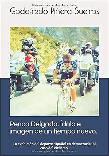 Perico Delgado. Ídolo e imagen de un tiempo nuevo: La evolución del deporte español en democracia: el caso del ciclismo: Amazon.es: Piñera Sueiras, Godofredo: Libros