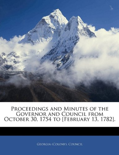 Read Online Proceedings and Minutes of the Governor and Council from October 30, 1754 to [February 13, 1782]. pdf