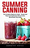 Summer Canning: The Complete Beginners Guide - Simple And Tasty Canning Recipes Of Fruit Jams, Marmelades And Jellies