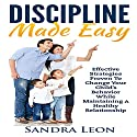 Child Discipline Made Easy: Effective Strategies Proven to Change Your Child's Behavior While Maintaining a Healthy Relationship Audiobook by Sandra Leon Narrated by Marie Hoffman