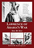 : Lawrence of Arabia's War: Day by Day: A chronology of T. E. Lawrence's activities in the Arab Revolt, drawing on his diaries, field notes, letters and other wartime writings