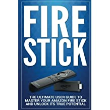 Fire Stick: The Ultimate User guide to Master Your Amazon Fire Stick and Unlock its True Potential