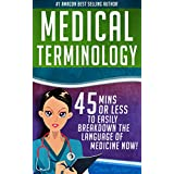 Medical Terminology: 45 Mins or Less to EASILY Breakdown the Language of Medicine NOW! (Nursing School, Pre Med, Physiology, Study & Preparation Guide Book 1)