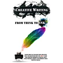 Creative Writing - From Think To Ink: Learn How To Unleash Your Creative Self and Discover Why You Don't Need 1000 Writing Prompts To Blast Away Your Writer's Block and Improve Your Writing Skills