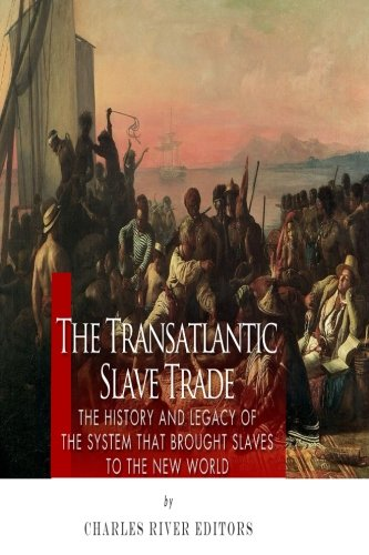 The Transatlantic Slave Trade: The History and Legacy of the System that Brought Slaves to the New World (System Slave)