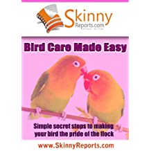 Bird Care Made Easy: Simple secret steps to making your bird the pride of the flock (Skinny Report)