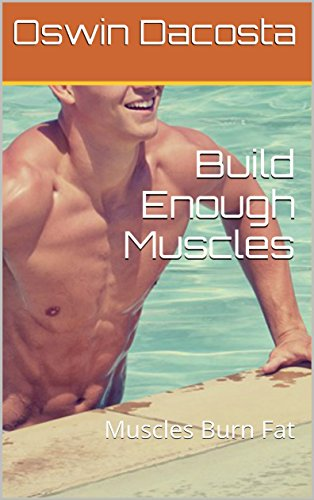 Build Enough Muscles: Muscles  Burn Fat (Muscle Benefits Book 1)