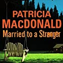 Married to a Stranger Audiobook by Patricia MacDonald Narrated by Bernadette Dunne