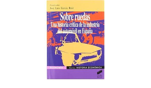 Sobre ruedas: una historia crítica de la industria del automóvil en España: 6 Economía. Serie Historia económica: Amazon.es: García Ruiz, J. Luis: Libros