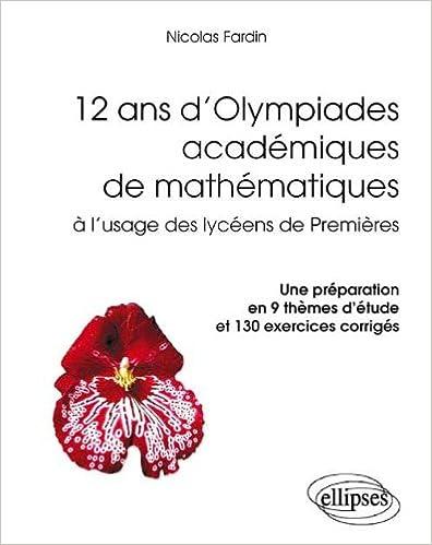Livre 12 Ans d'Olympiades Académiques de Mathématiques à l'Usage des Lycéens de Première. une Préparation en 9 Thèmes d'Étude et 130 Exercices Corrigés epub, pdf