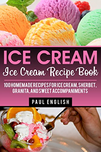 Ice Cream: Ice Cream Recipe Book: 100 Homemade Recipes for Ice Cream, Sherbet, Granita, and Sweet Accompaniments (ice cream sandwiches, ice cream recipe ... ice cream queen of orchard street Book 9) by Paul English