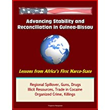 Advancing Stability and Reconciliation in Guinea-Bissau: Lessons from Africa's First Narco-State - Regional Spillover, Guns, Drugs, Illicit Resources, Trade in Cocaine, Organized Crime, Killings