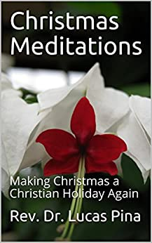 Christmas Meditations: Making Christmas a Christian Holiday Again by [Pina, Rev. Dr. Lucas]