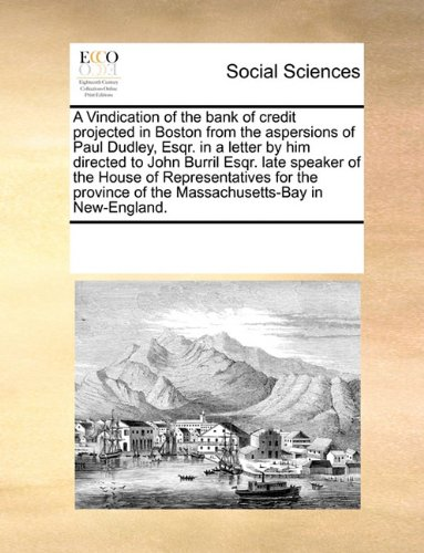 A Vindication of the bank of credit projected in Boston from the aspersions of Paul Dudley, Esqr. in a letter by him directed to John Burril Esqr. ... of the Massachusetts-Bay in New-England. pdf