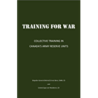TRAINING FOR WAR: COLLECTIVE TRAINING IN CANADA'S ARMY RESERVE UNITS (English Edition)
