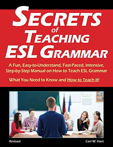 Secrets of Teaching ESL Grammar: A Fun, Easy-to-Understand, Fast-Paced, Intensive, Step-by-Step...