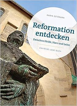 Reformation Entdecken: Zwischen Heide, Harz Und Leine - Ein Reise-Lese-Buch