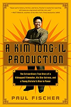 A Kim Jong-Il Production: The Extraordinary True Story of a Kidnapped Filmmaker, His Star Actress, and a Young Dictator's Rise to Power by [Fischer, Paul]