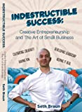 Indestructible Success : Cretive Entrepreneurship and the Art of Small Business, Braun, Seth, 0983444609